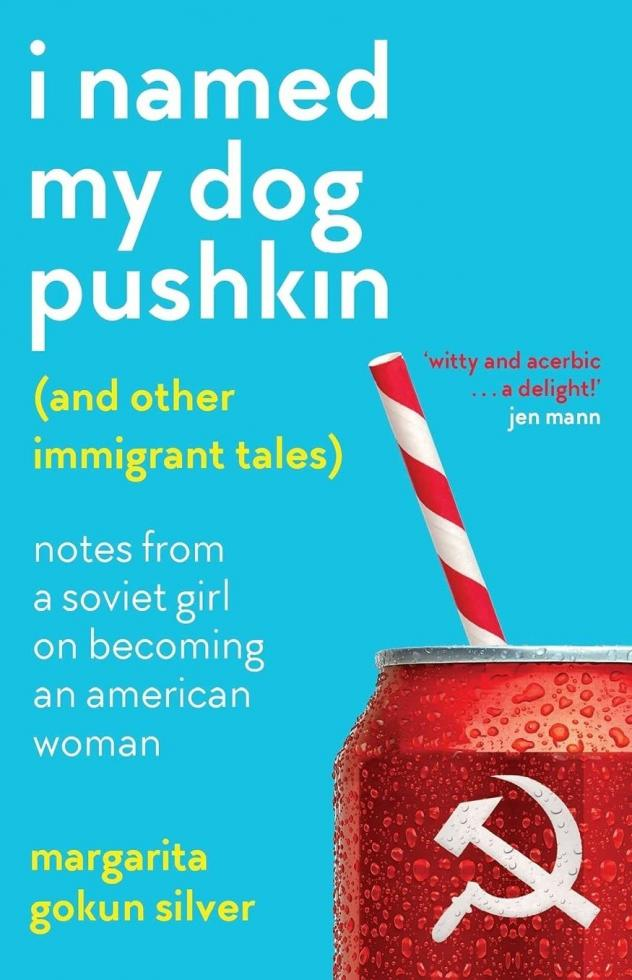 I Named My Dog Pushkin (And Other Immigrant Tales): Notes From a Soviet Girl on Becoming an American Woman, by Margarita Gokum Silver