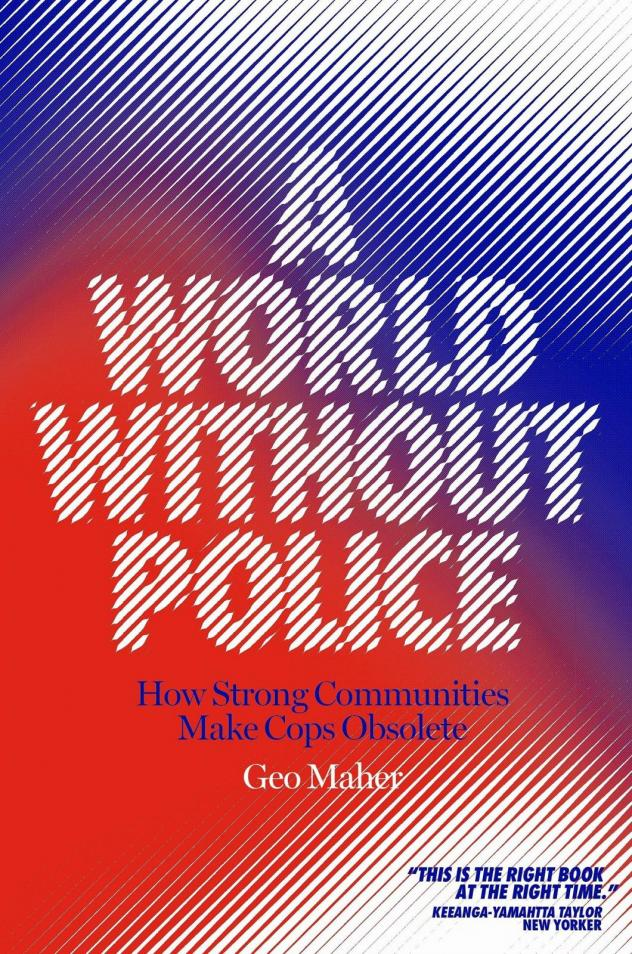 <em>A World Without Police: How Strong Communities Make Cops Obsolete,</em> by Geo Maher