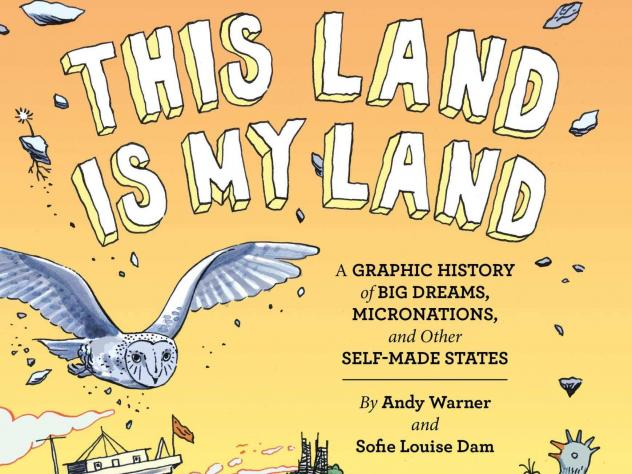 <em>This Land is My Land: A Graphic History of Big Dreams, Micronations, and Other Self-Made States</em>, by Andrew Warner and Sofie Louise Dam