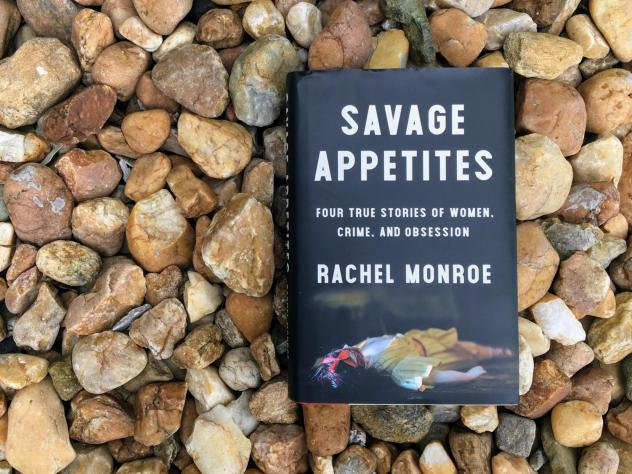 <em>Savage Appetites: Four True Stories of Women, Crime, and Obsession,</em> by Rachel Monroe